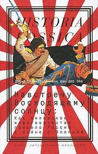 Дэвид Схиммельпеннинк ван дер Ойе Навстречу Восходящему солнцу. Как имперское мифотворчество привело Россию к войне с Японией