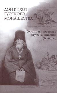 Дон-Кихот русского монашества. Жизнь и творчество игумена Антония (Бочкова)