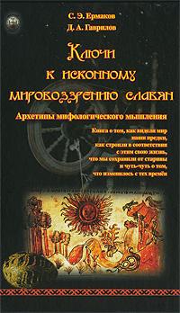 Ключи к исконному мировоззрению славян. Архетипы мифологического мышления