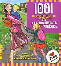 1001 родительская премудрость, или Как воспитать ребенка