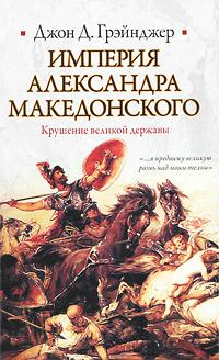Империя Александра Македонского. Крушение великой державы ( 978-5-271-25911-1, 978-5-17-063297-8, 978-1-84725-188-6 )