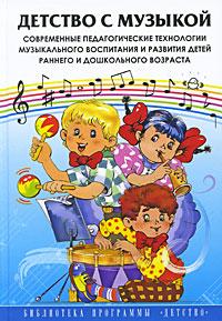 Детство с музыкой. Современные педагогические технологии музыкального воспитания и развития детей раннего и дошкольного возраста