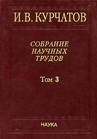 И. В. Курчатов. Собрание научных трудов. В 6 томах. Том 3. Атомный проект. Ядерные реакторы