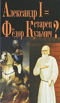 Александр I = старец Федор Кузьмич?
