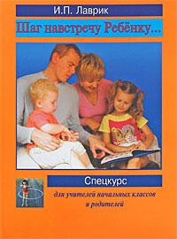 Шаг навстречу ребенку. Спецкурс для учителей начальных классов и родителей