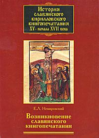 История славянского кирилловского книгопечатания XV- начала XVII века. Книга 1. Возникновение славянского книгопечатания