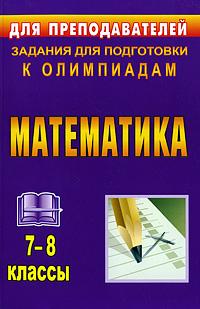 Математика. 7-8 классы. Задания для подготовки к олимпиадам