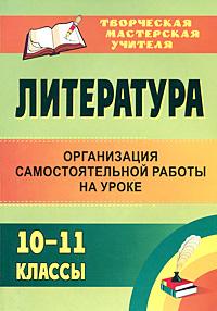Литература. 10-11 классы. Организация самостоятельной работы на уроке