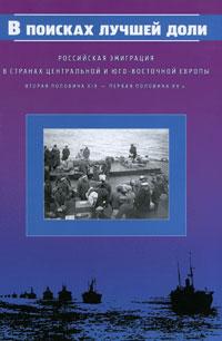 В поисках лучшей доли. Российская эмиграция в странах Центральной и Юго-Восточной Европы. Вторая половина XIX - первая половина XX в