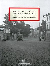 От Пречистенских до Арбатских ворот. Москва, которой нет. Путеводитель ( 978-5-903116-98-0 )
