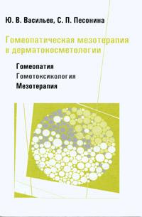 Ю. В. Васильев, С. П. Песонина Гомеопатическая мезотерапия в дерматокосметологии. Гомеопатия - Гомотоксикология - Мезотерапия
