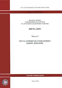 Федеральные единичные расценки на пусконаладочные работы. ФЕРп-2001. Часть 5. Металлообрабатывающее оборудование ( 978-5-91418-421-3 )