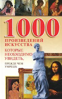 1000 произведений искусства, которые необходимо увидеть, прежде чем умрешь ( 978-985-16-6316-9 )