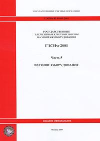 Государственные элементные сметные нормы на монтаж оборудования. ГЭСНм-2001. Часть 5. Весовое оборудование ( 978-5-91418-278-3 )