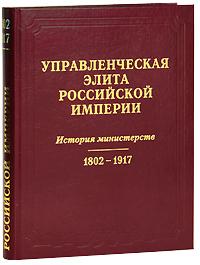 Управленческая элита Российской Империи. История министерств. 1802-1917