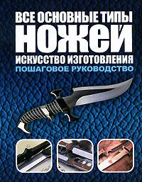 Все основные типы ножей. Искусство изготовления ( 978-5-17-064192-5, 978-5-271-26411-5, 0-8117-2175-2 )