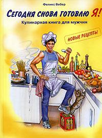 Сегодня снова готовлю Я! Кулинарная книга для мужчин. Новые рецепты