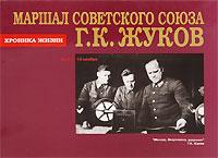 Маршал Советского Союза Г. К. Жуков. Хроника жизни