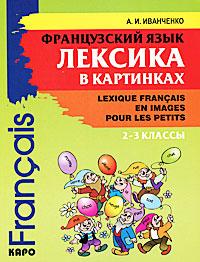 Французский язык. Лексика в картинках. 2-3 классы / Lexique francais en images pour les petits12296407Целью пособия является не только формирование лексических умений младших школьников, но и развитие ассоциативно-логического мышления, воображения и творческих способностей детей. Усвоению лексических единиц содействуют игровые формулировки заданий, а также богатый иллюстративный материал. Пособие не содержит трудных грамматических явлений и конструкций. Настоящее учебное пособие предназначено для учащихся младших классов средних школ с углубленным изучением французского языка, а также может быть использовано на различных факультативах и курсах французского языка для детей.
