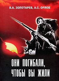 В. А. Золотарев, А. С. Орлов Они погибали, чтобы вы жили ставров н п вторая мировая великая отечественная