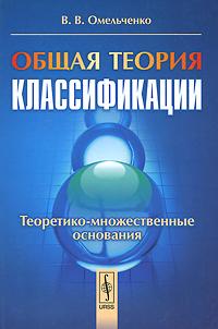 Zakazat.ru Общая теория классификации. Часть 2. Теоретико-множественные основания. В. В. Омельченко