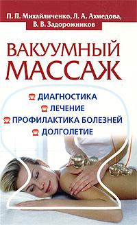 Вакуумный массаж. Диагностика, лечение, профилактика болезней, долголетие