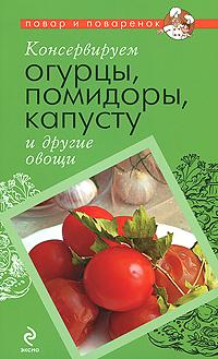 Консервируем огурцы, помидоры, капусту и другие овощи ( 978-5-699-42641-6 )
