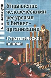 Управление человеческими ресурсами в бизнес-организации. Стратегические основы. А. А. Хачатурян