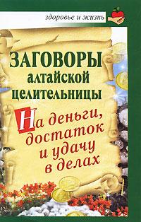 Заговоры алтайской целительницы на деньги, достаток и удачу в делах ( 978-5-17-067625-5 )