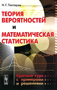 Теория вероятностей и математическая статистика. Краткий курс с примерами и решениями
