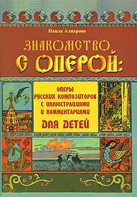 Знакомство с оперой. Оперы русских композиторов с иллюстрациями и комментариями для детей
