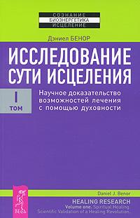 Исследование сути исцеления. В 3 томах. Том 1. Научное доказательство возможностей лечения с помощью духовности