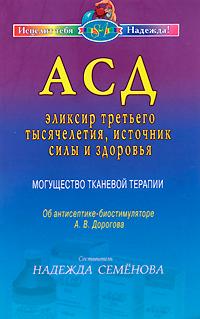 АСД - эликсир третьего тысячелетия, источник силы и здоровья. Могущество тканевой терапии. Об антисептике-биостимуляторе А. В. Дорогова ( 978-5-8174-0452-4 )