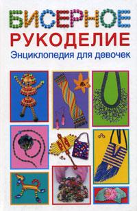 Бисерное рукоделие. Энциклопедия для девочек. Е. В. Данкевич, А. И. Григорьева