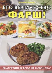 Его величество фарш! 60 аппетитных блюд на любой вкус