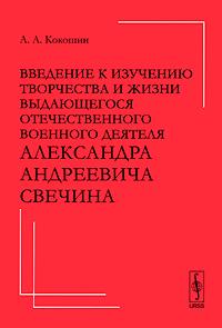 Введение к изучению творчества и жизни выдающегося отечественного военного деятеля Александра Андреевича Свечина