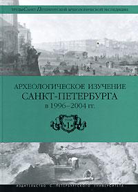 Археологическое изучение Санкт-Петербурга в 1996-2004 гг. Том 1