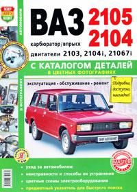 Автомобили ВАЗ-2105, 2104. Эксплуатация, обслуживание, ремонт. С каталогом деталей