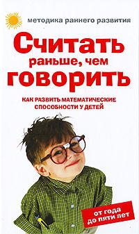 Считать раньше, чем говорить. Как развить математические способности у детей. От года до пяти лет