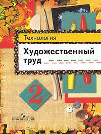 Технология. Художественный труд. 2 класс. Т. Я. Шпикалова, Л. В. Ершова, Н. Р. Макарова, А. Н. Щирова