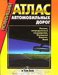 Новейший атлас автомобильных дорог. Россия, сопредельные госудаства, Западная Европа, Азия.