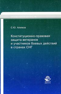 С. Ю. Алимов Конституционно-правовая защита ветеранов и участников боевых действий в странах СНГ