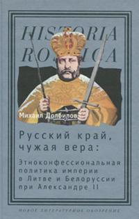 Русский край, чужая вера. Этноконфессиональная политика империи в Литве и Белоруссии при Александре II