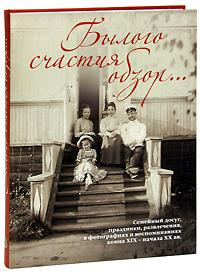 Былого счастия обзор... Семейный досуг, праздники, развлечения, в фотографиях и воспоминаниях конца XIX - начала XX вв
