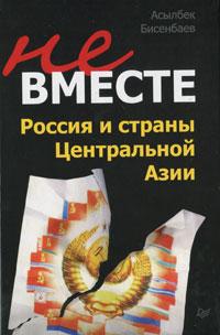 Не вместе. Россия и страны Центральной Азии ( 978-5-4237-0101-7 )