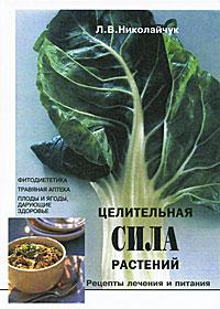 Л. В. Николайчук Целительная сила растений. Рецепты лечения и питания