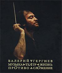Валерий Гергиев. Музыка. Театр. Жизнь. Противосложение