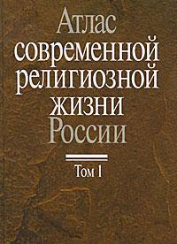 Атлас современной религиозной жизни России. В 3 томах. Том 1