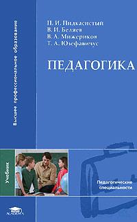 Педагогика. П. И. Пидкасистый, В. И. Беляев, В. А. Мижериков, Т. А. Юзефавичус