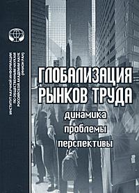 Глобализация рынков труда. Динамика. Проблемы. Перспективы